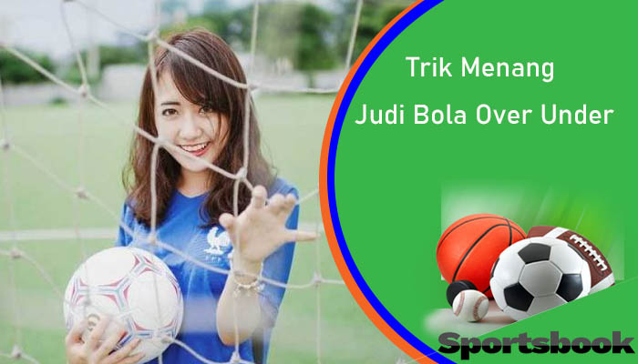 Trik Menang Judi Bola Over Under Paling Ampuh